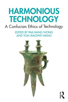 Harmonious Technology: A Confucian Ethics of Technology - Wong, Pak-Hang (Editor), and Wang, Tom Xiaowei (Editor)