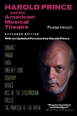 Harold Prince and the American Musical Theatre: Expanded Edition - Hirsch, Foster, Professor