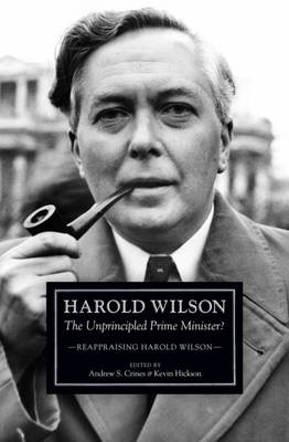 Harold Wilson: The Unprincipled Prime Minister? - Hickson, Kevin (Editor), and Crines, Andrew (Editor)