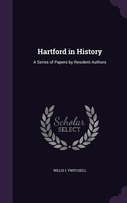 Hartford in History: A Series of Papers by Resident Authors - Twitchell, Willis I