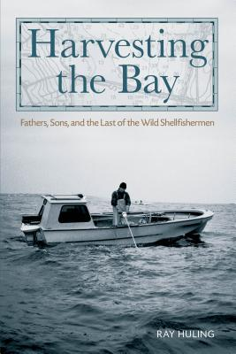 Harvesting the Bay: Fathers, Sons and the Last of the Wild Shellfishermen - Huling, Ray