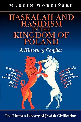 Haskalah and Hasidism in the Kingdom of Poland: A History of Conflict - Wodzinski, Marcin, and Cozens, Sarah (Translated by), and Mirowska, Agnieska (Translated by)