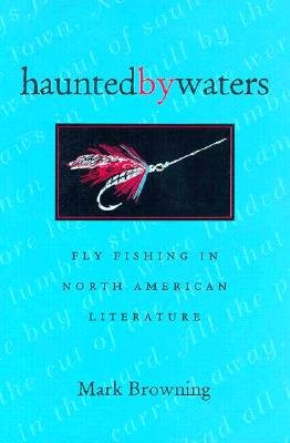 Haunted by Waters: Fly Fishing in North American Literature - Browning, Mark