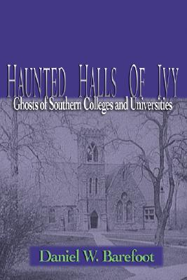 Haunted Halls of Ivy: Ghosts of Southern Colleges and Universities - Barefoot, Daniel W