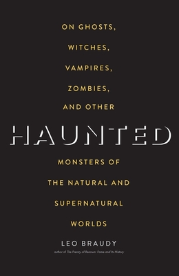 Haunted: On Ghosts, Witches, Vampires, Zombies, and Other Monsters of the Natural and Supernatural Worlds - Braudy, Leo, Professor