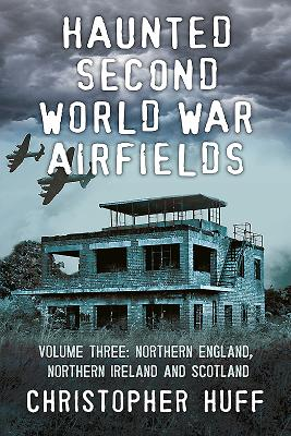 Haunted Second World War Airfields: Volume three: Northern England and Northern Ireland - Huff, Christopher