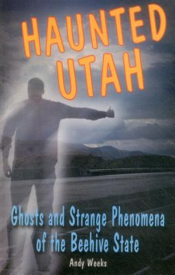 Haunted Utah: Ghosts and Strange Phenomena of the Beehive State - Weeks, Andy
