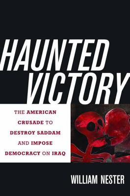 Haunted Victory: The American Crusade to Destroy Saddam and Impose Democracy on Iraq - Nester, William