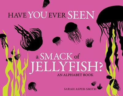Have You Ever Seen a Smack of Jellyfish?: An Alphabet Book - Asper-Smith, Sarah