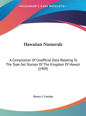 Hawaiian Numerals: A Compilation of Unofficial Data Relating to the Type-Set Stamps of the Kingdom of Hawaii (1909) - Crocker, Henry J