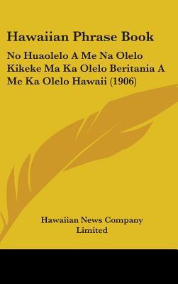 Hawaiian Phrase Book: No Huaolelo a Me Na Olelo Kikeke Ma Ka Olelo Beritania a Me Ka Olelo Hawaii (1906) - Hawaiian News Co Limited