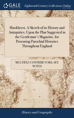 Hawkherst. a Sketch of Its History and Antiquities, Upon the Plan Suggested in the Gentleman's Magazine, for Procuring Parochial Histories Throughout England - Multiple Contributors