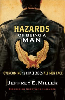 Hazards of Being a Man: Overcoming 12 Challenges All Men Face - Miller, Jeffrey E