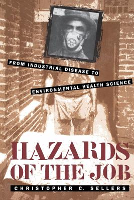 Hazards of the Job: From Industrial Disease to Environmental Health Science - Sellers, Christopher C