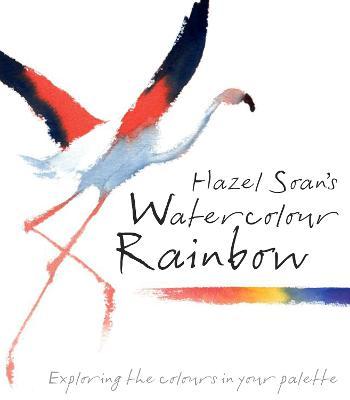 Hazel Soan's Watercolour Rainbow: Secrets of mixing paints, colours and palettes - Soan, Hazel