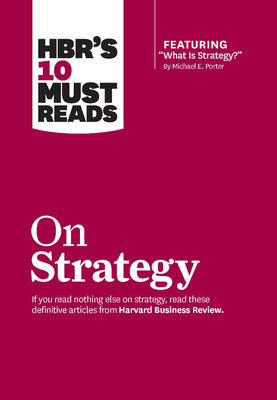 "HBR's 10 Must Reads on Strategy (including featured article ""What Is Strategy?"" by Michael E. Porter) - Harvard Business Review, and Porter, Michael E., and Kim, W.Chan"