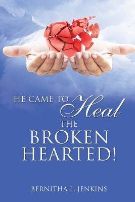 He Came to Heal the Broken Hearted! - Jenkins, Bernitha L