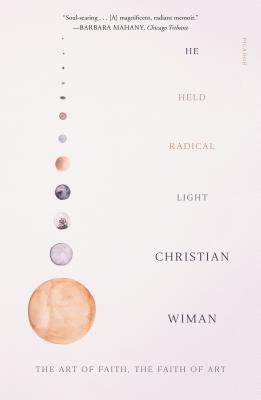 He Held Radical Light: The Art of Faith, the Faith of Art - Wiman, Christian