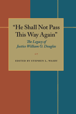 """""""He Shall Not Pass This Way Again"""": The Legacy of Justice William O. Douglas - Wasby, Stephen L, PH.D. (Editor)"""