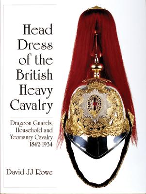 Head Dress of the British Heavy Cavalry: Dragoon Guards, Household, and Yeomanry Cavalry 1842-1922 - Rowe, David Jj