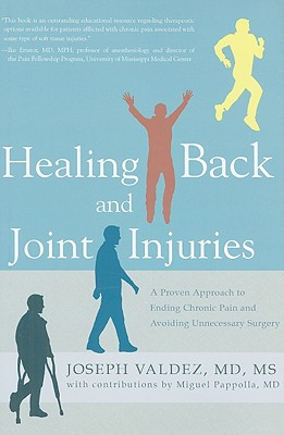 Healing Back and Joint Injuries: A Proven Approach to Ending Chronic Pain and Avoiding Unnecessary Surgery - Valdez, Joseph, and Pappolla, Miguel (Contributions by)