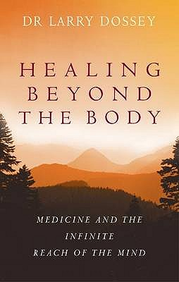 Healing Beyond the Body: Medicine and the Infinite Reach of the Mind - Dossey, Larry