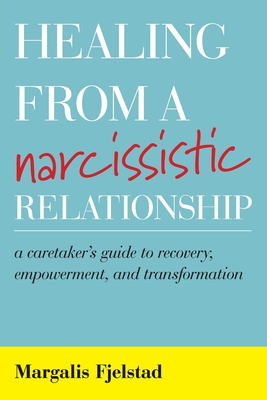 Healing from a Narcissistic Relationship: A Caretaker's Guide to Recovery, Empowerment, and Transformation - Fjelstad, Margalis