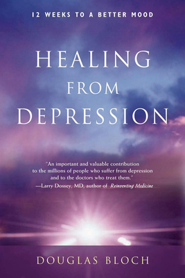 Healing from Depression: 12 Weeks to a Better Mood: A Body, Mind, and Spirit Recovery Program - Bloch, Douglas