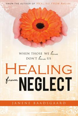 Healing from Neglect: When Those We Love Don't Love Us - Baadsgaard, Janene