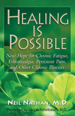 Healing is Possible: New Hope for Chronic Fatigue, Fibromyalgia, Persistent Pain, and Other Chronic Illnesses - Nathan, Neil, and Teitelbaum, Jacob, MD (Foreword by)