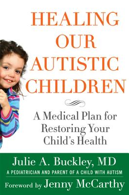 Healing Our Autistic Children: A Medical Plan for Restoring Your Child's Health - Buckley, Julie A, MD, and Vannucci, Lynn, and McCarthy, Jenny (Foreword by)