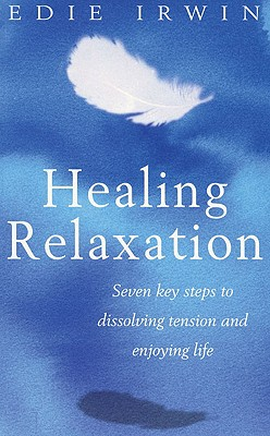 Healing Relaxation: Seven Key Steps to Dissolving Tension and Enjoying Life - Irwin, Edie
