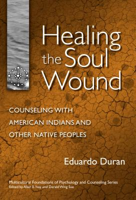 Healing the Soul Wound: Counseling with American Indians and Other Native Peoples - Duran, Eduardo, Ph.D., and Ivey, Allen E, Dr. (Foreword by)
