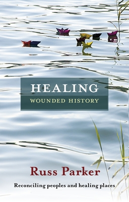 Healing Wounded History: Reconciling Peoples and Healing Places - Parker, Russ