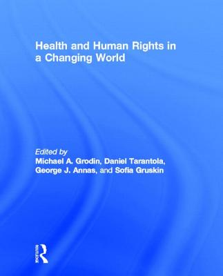 Health and Human Rights in a Changing World - Grodin, Michael A. (Editor), and Tarantola, Daniel J. M. (Editor), and Annas, George J. (Editor)
