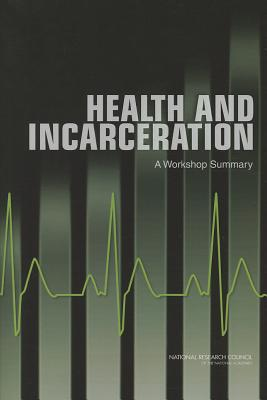 Health and Incarceration: A Workshop Summary - Committee on Causes and Consequences of High Rates of Incarceration, and Committee on Law and Justice, and Division on...