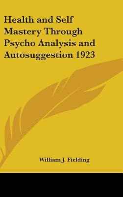 Health and Self Mastery Through Psycho Analysis and Autosuggestion 1923 - Fielding, William J