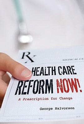 Health Care Reform Now!: A Prescription for Change - Halvorson, George C