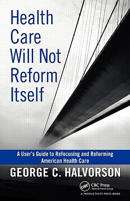 Health Care Will Not Reform Itself: A User's Guide to Refocusing and Reforming American Health Care - Halvorson, George C
