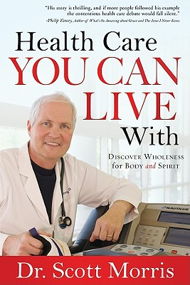 Health Care You Can Live with: Discover Wholeness in Body and Spirit - Morris, G Scott, Dr.