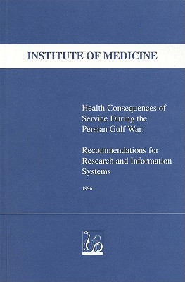 Health Consequences of Service During the Persian Gulf War: Recommendations for Research and Information Systems - Institute of Medicine, and Medical Follow-Up Agency, and Committee to Review the Health Consequences of Service During the...