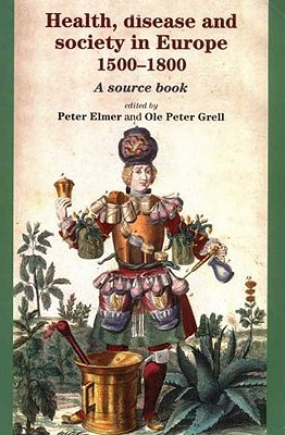 Health, Disease and Society in Europe, 1500-1800: A Source Book - Elmer, Peter, Mr. (Editor), and Grell, Ole Peter (Editor)