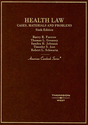 Health Law: Cases, Materials and Problems - Furrow, Barry R, and Greaney, Thomas L, and Johnson, Sandra H