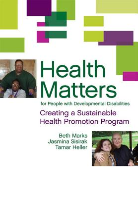 Health Matters for People with Developmental Disabilities: Creating a Sustainable Health Promotion Program - Marks, Beth, and Sisirak, Jasmina, and Heller, Tamar, Professor