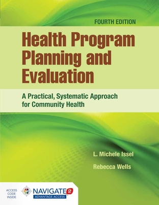 Health Program Planning and Evaluation: A Practical, Systematic Approach for Community Health: A Practical, Systematic Approach for Community Health - Issel, L Michele, and Wells, Rebecca