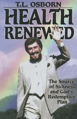 Health Renewed: The Source of Sickness and God's Redemptive Plan - Osborn, T L