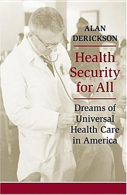 Health Security for All: Dreams of Universal Health Care in America - Derickson, Alan, Professor