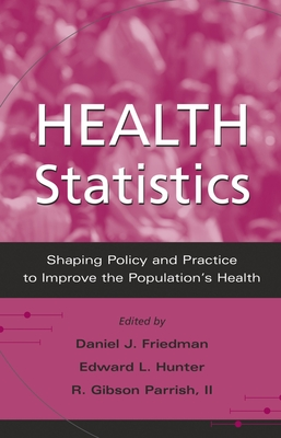 Health Statistics: Shaping Policy and Practice to Improve the Population's Health - Friedman, Daniel J (Editor), and Hunter, Edward L (Editor), and Parrish, R Gibson (Editor)