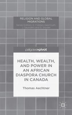 Health, Wealth, and Power in an African Diaspora Church in Canada - Aechtner, Thomas