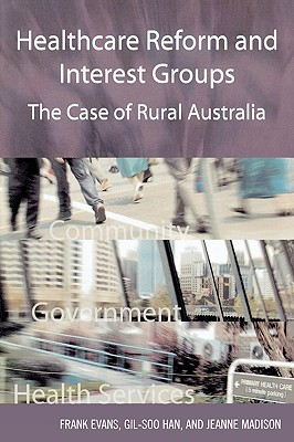 Healthcare Reform and Interest Groups: Catalysts and Barriers in Rural Australia - Evans, Frank, Dr.